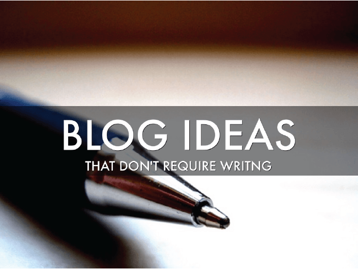 Blog ideas that don't require writing